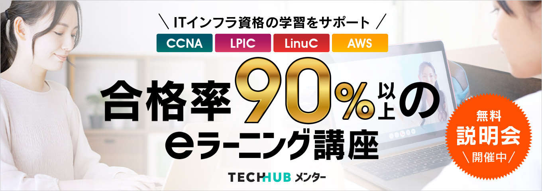 ITインフラ資格の学習をサポート!CCNA LPIC LinuC AWS 合格率90%以上のeラーニング講座 無料説明会実施中 TECHHUB
